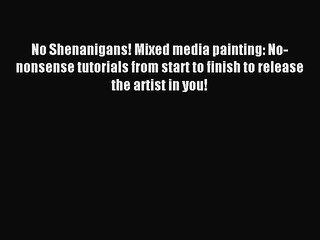 Read No Shenanigans! Mixed media painting: No-nonsense tutorials from start to finish to release